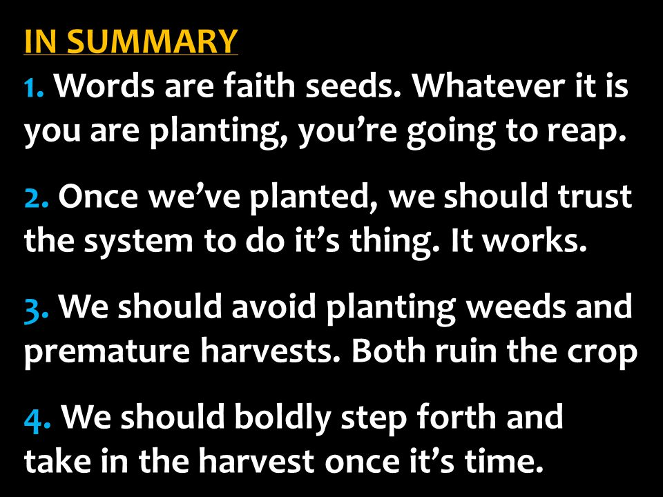 IN SUMMARY 1. Words are faith seeds. Whatever it is you are planting, you're going to reap.