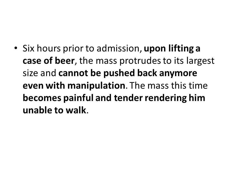 Six hours prior to admission, upon lifting a case of beer, the mass protrudes to its largest size and cannot be pushed back anymore even with manipulation.