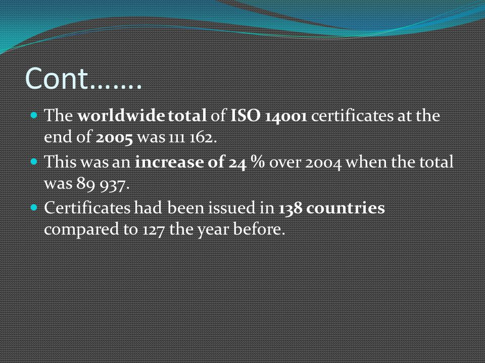 Cont……. The worldwide total of ISO 14001 certificates at the end of 2005 was 111 162.