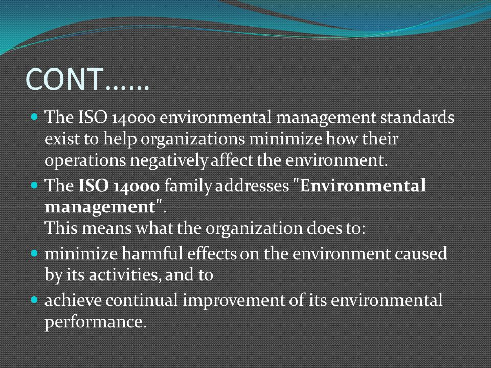 CONT…… The ISO 14000 environmental management standards exist to help organizations minimize how their operations negatively affect the environment.