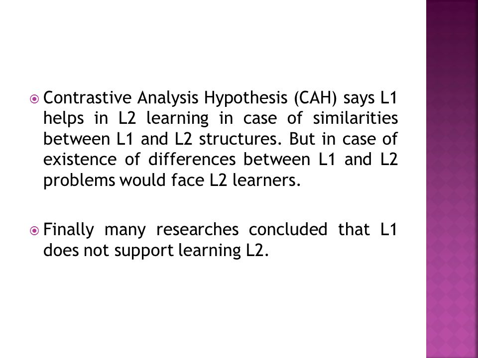 Contrastive Analysis Hypothesis (CAH) says L1 helps in L2 learning in case of similarities between L1 and L2 structures. But in case of existence of differences between L1 and L2 problems would face L2 learners.