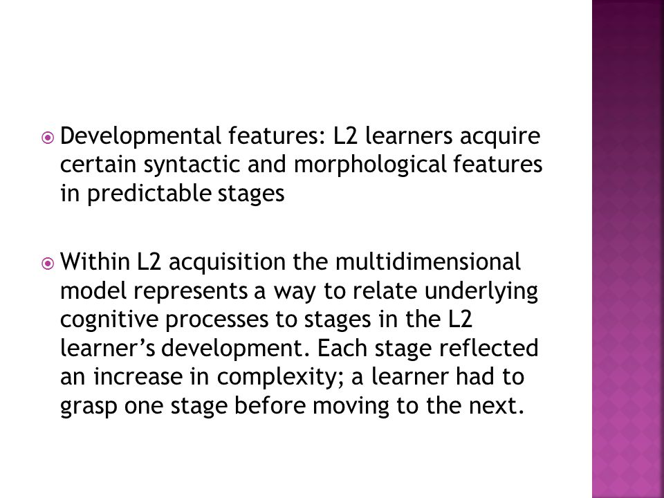 Developmental features: L2 learners acquire certain syntactic and morphological features in predictable stages