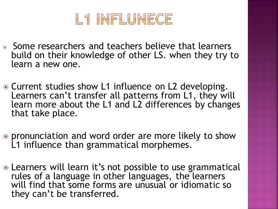 L1 influnece Some researchers and teachers believe that learners build on their knowledge of other LS. when they try to learn a new one.