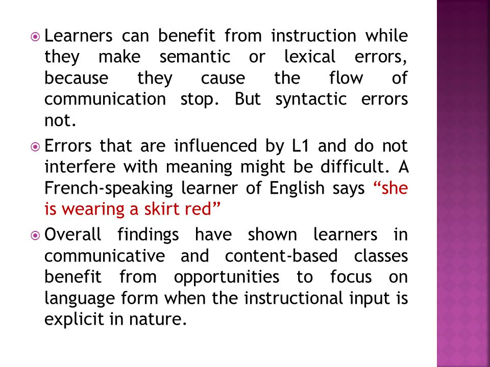 Learners can benefit from instruction while they make semantic or lexical errors, because they cause the flow of communication stop. But syntactic errors not.