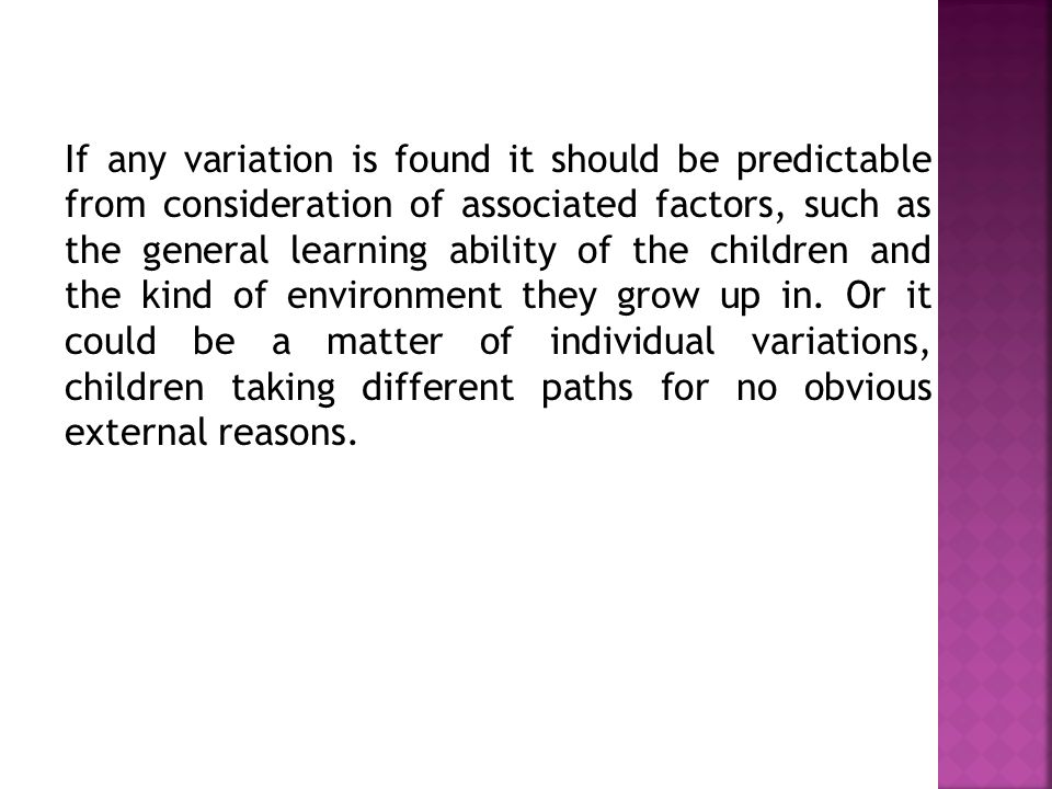 If any variation is found it should be predictable from consideration of associated factors, such as the general learning ability of the children and the kind of environment they grow up in.