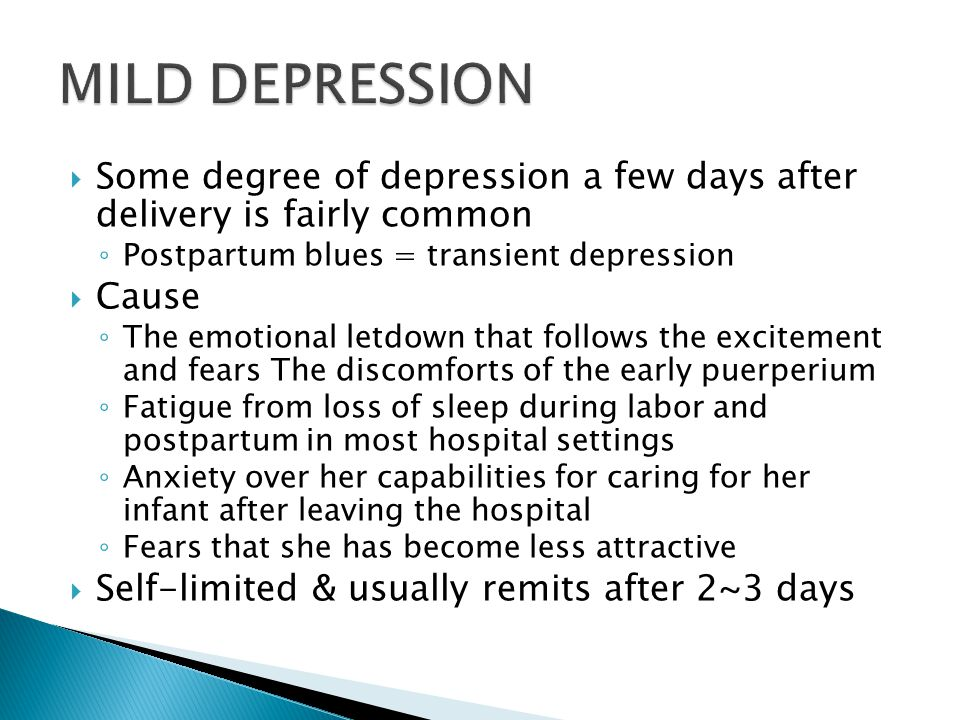 MILD DEPRESSION Some degree of depression a few days after delivery is fairly common. Postpartum blues = transient depression.