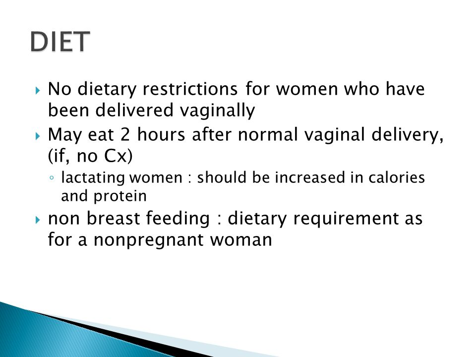 DIET No dietary restrictions for women who have been delivered vaginally. May eat 2 hours after normal vaginal delivery, (if, no Cx)