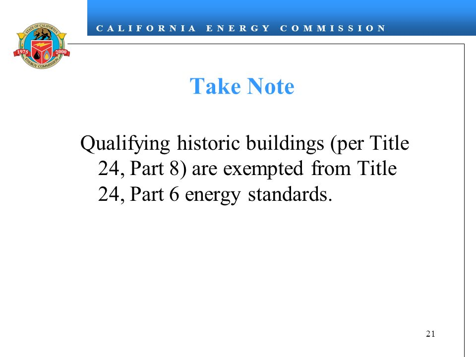 Take Note Qualifying historic buildings (per Title 24, Part 8) are exempted from Title 24, Part 6 energy standards.