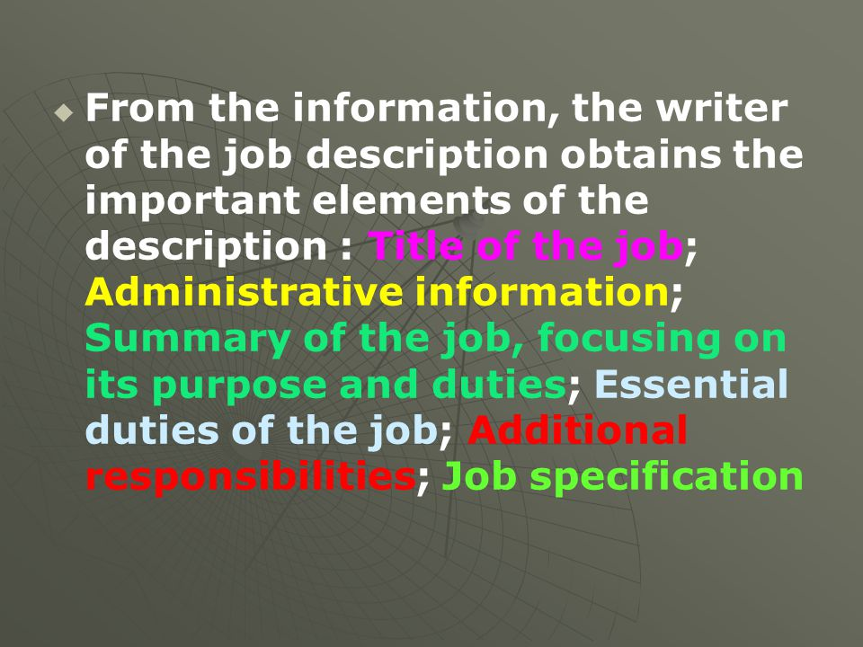From the information, the writer of the job description obtains the important elements of the description : Title of the job; Administrative information; Summary of the job, focusing on its purpose and duties; Essential duties of the job; Additional responsibilities; Job specification