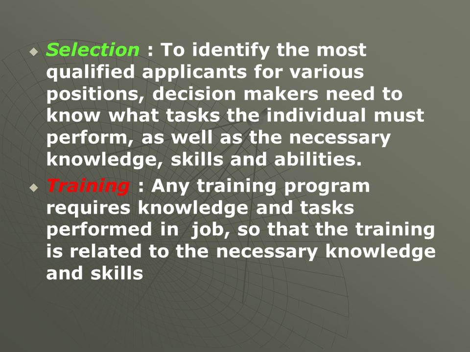 Selection : To identify the most qualified applicants for various positions, decision makers need to know what tasks the individual must perform, as well as the necessary knowledge, skills and abilities.