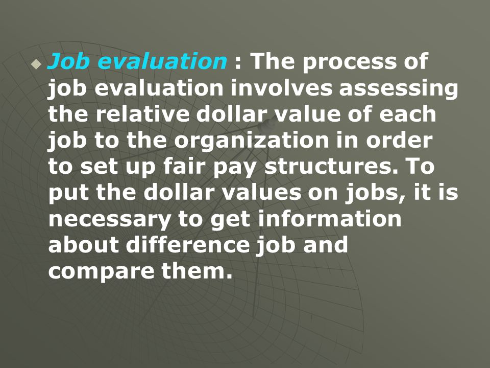 Job evaluation : The process of job evaluation involves assessing the relative dollar value of each job to the organization in order to set up fair pay structures.