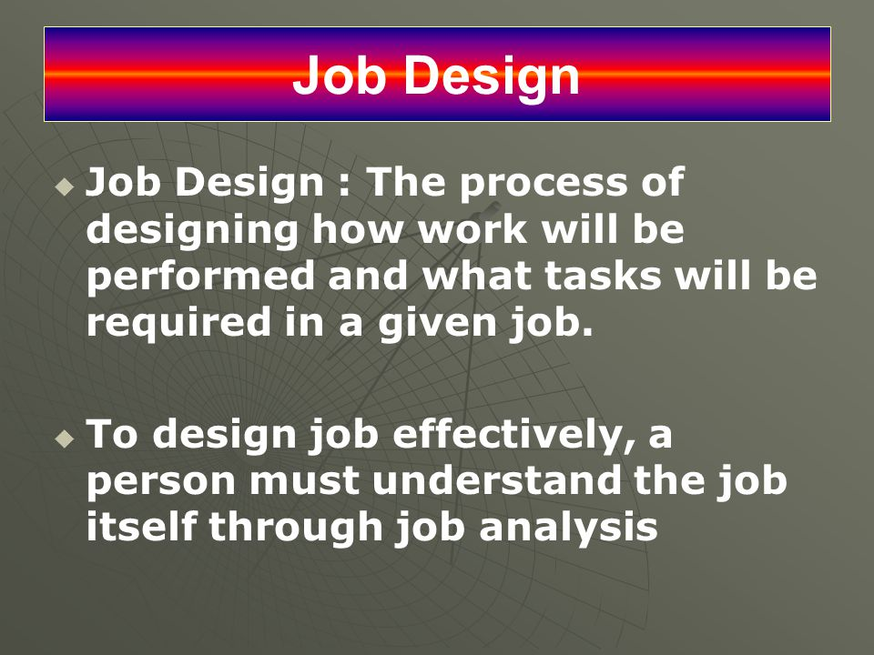 Job Design Job Design : The process of designing how work will be performed and what tasks will be required in a given job.