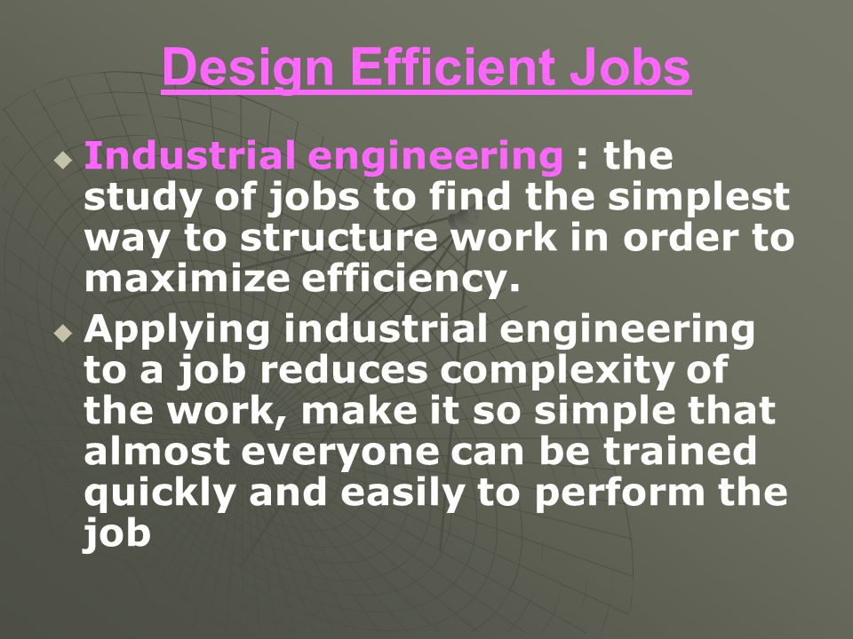 Design Efficient Jobs Industrial engineering : the study of jobs to find the simplest way to structure work in order to maximize efficiency.