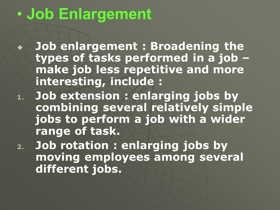 Job Enlargement Job enlargement : Broadening the types of tasks performed in a job – make job less repetitive and more interesting, include :