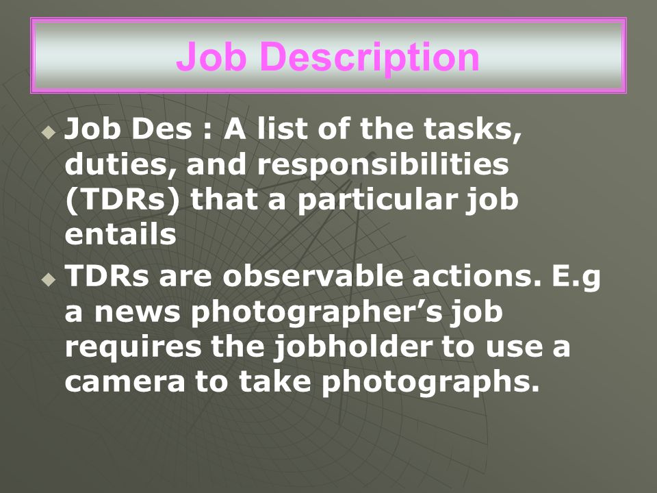 Job Description Job Des : A list of the tasks, duties, and responsibilities (TDRs) that a particular job entails.