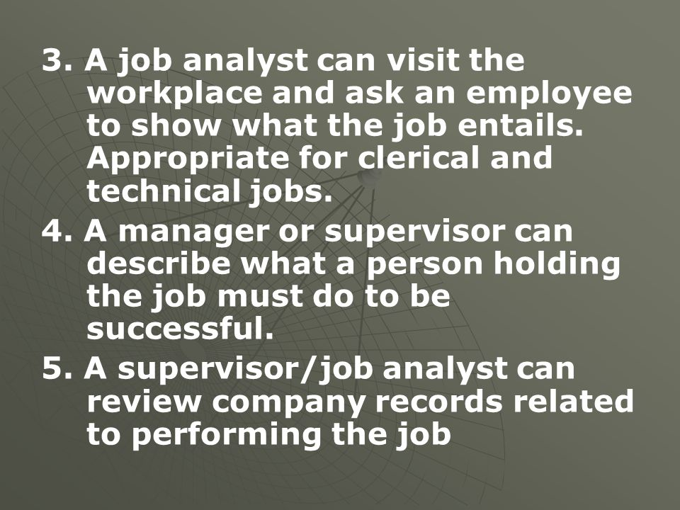 3. A job analyst can visit the workplace and ask an employee to show what the job entails. Appropriate for clerical and technical jobs.