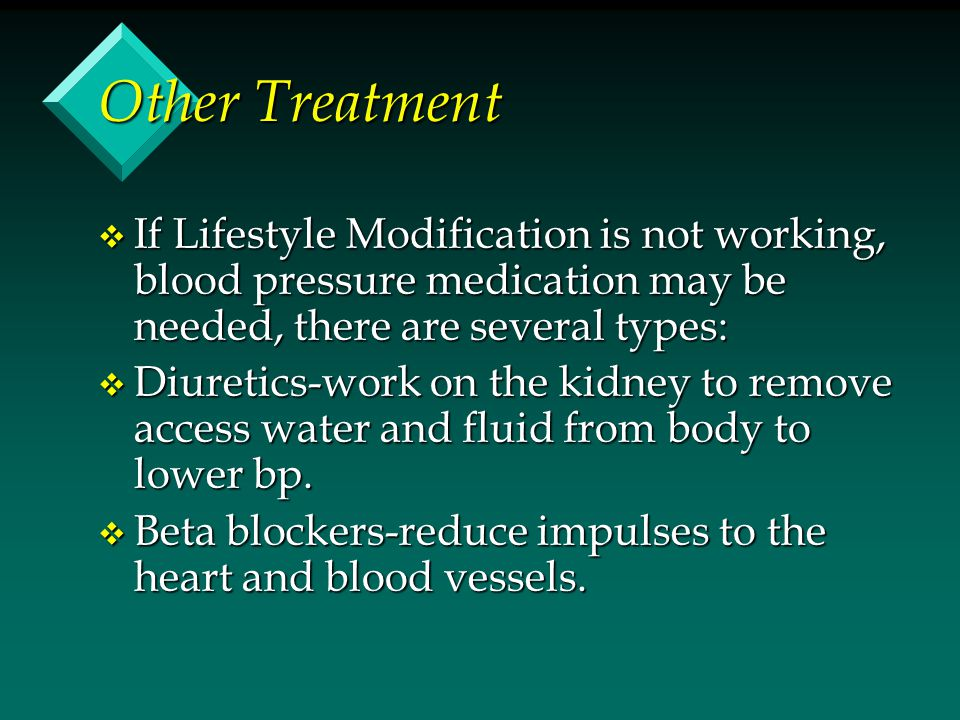 Other Treatment If Lifestyle Modification is not working, blood pressure medication may be needed, there are several types: