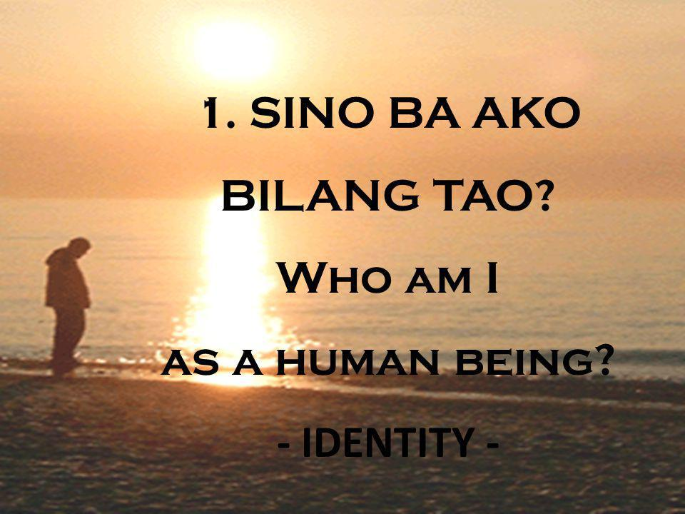 1. SINO BA AKO BILANG TAO Who am I as a human being - IDENTITY -