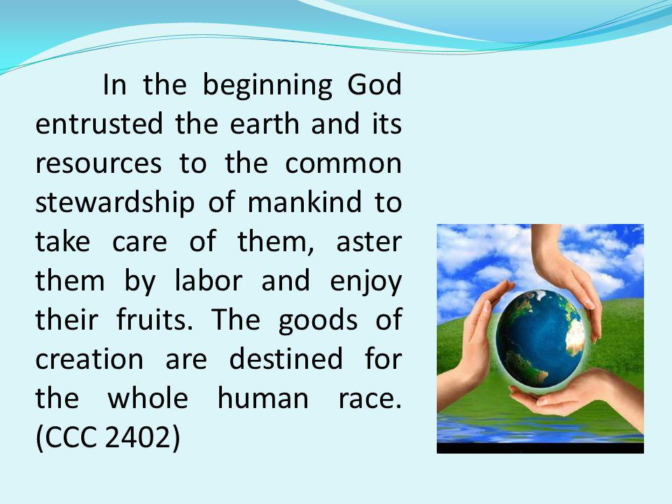 In the beginning God entrusted the earth and its resources to the common stewardship of mankind to take care of them, aster them by labor and enjoy their fruits.