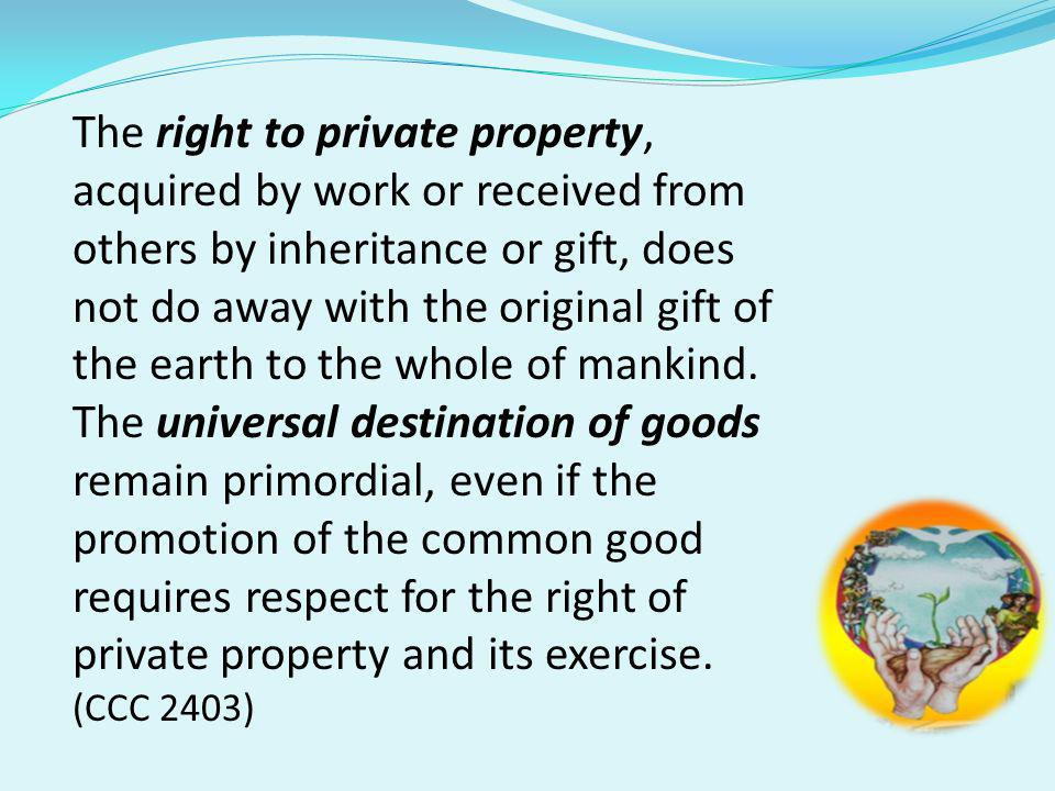 The right to private property, acquired by work or received from others by inheritance or gift, does not do away with the original gift of the earth to the whole of mankind.