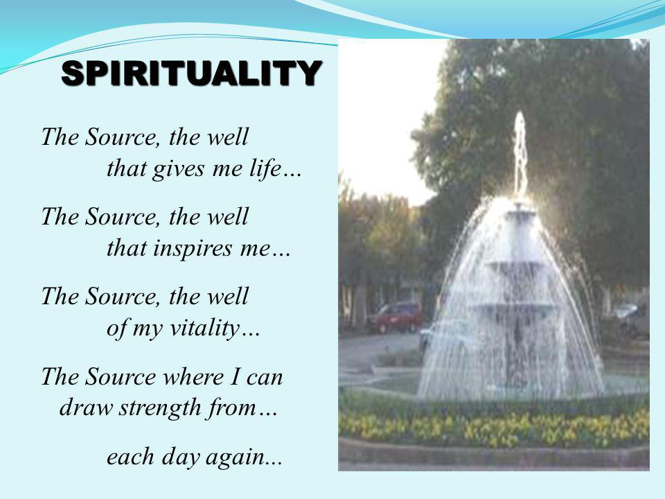 SPIRITUALITY The Source, the well that gives me life…