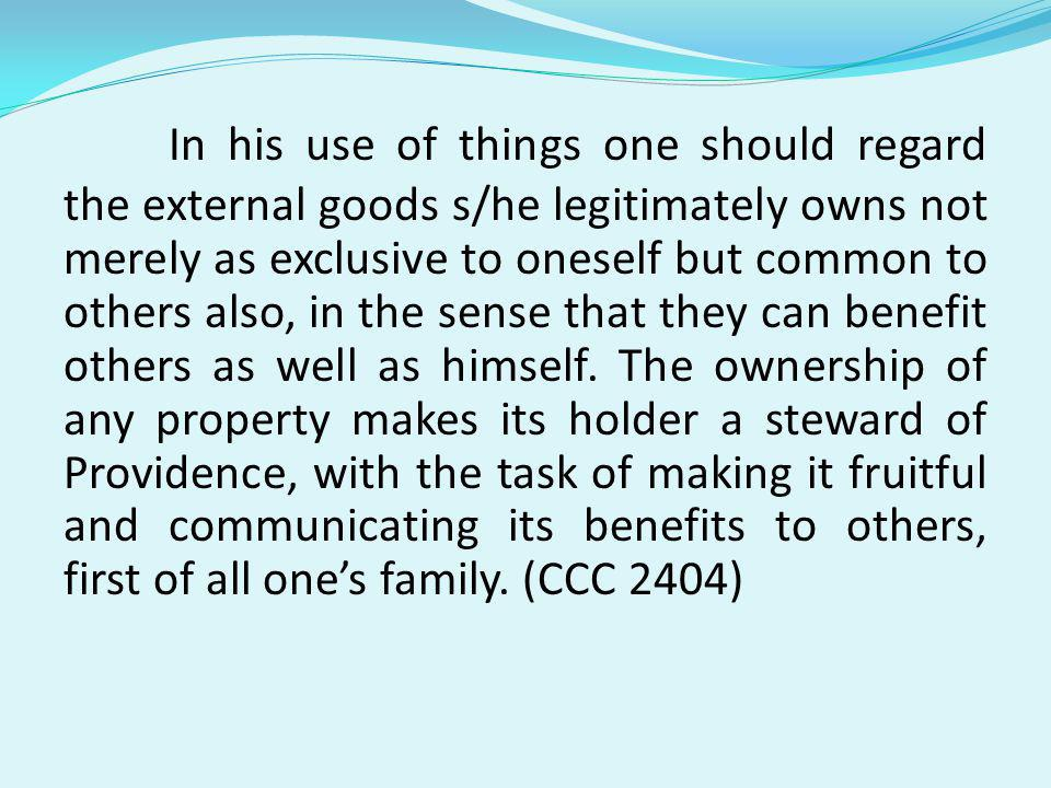 In his use of things one should regard the external goods s/he legitimately owns not merely as exclusive to oneself but common to others also, in the sense that they can benefit others as well as himself.