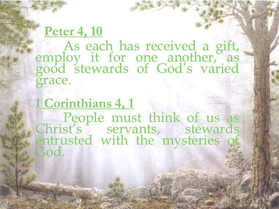 1 Peter 4, 10 As each has received a gift, employ it for one another, as good stewards of God's varied grace.