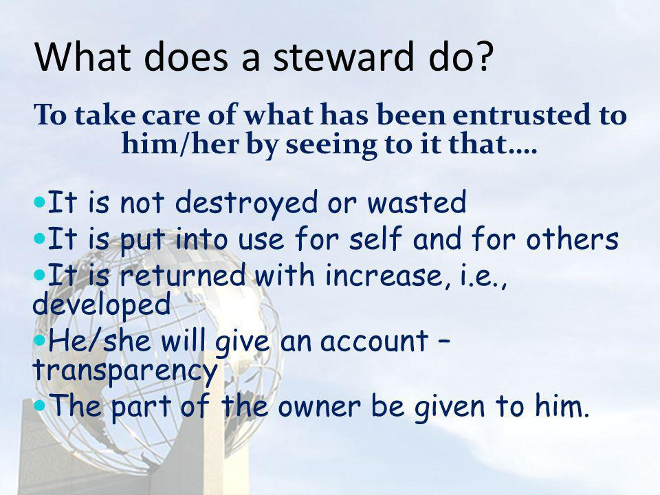 What does a steward do To take care of what has been entrusted to him/her by seeing to it that…. It is not destroyed or wasted.