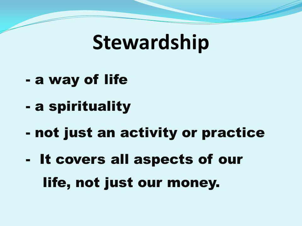 Stewardship - a way of life - a spirituality - not just an activity or practice - It covers all aspects of our life, not just our money.