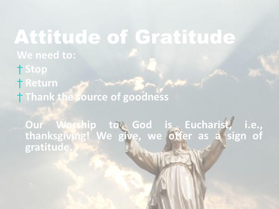 Attitude of Gratitude We need to: Stop Return