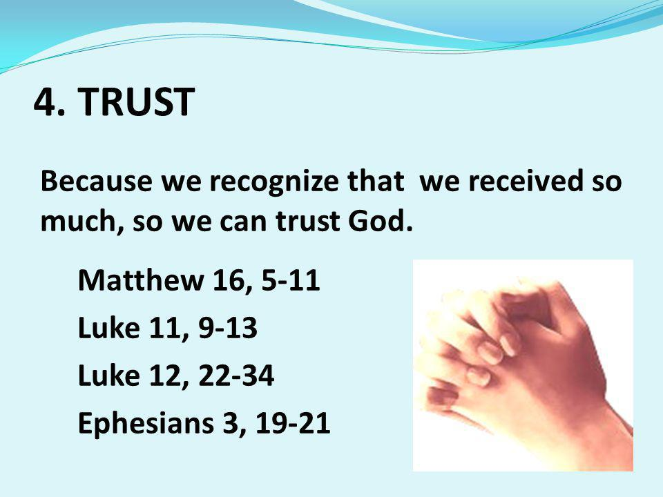 4. TRUST Because we recognize that we received so much, so we can trust God.