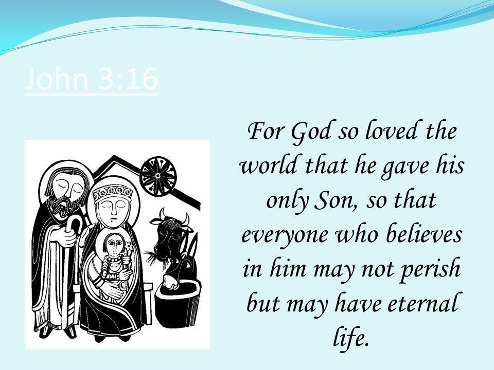 John 3:16 For God so loved the world that he gave his only Son, so that everyone who believes in him may not perish but may have eternal life.