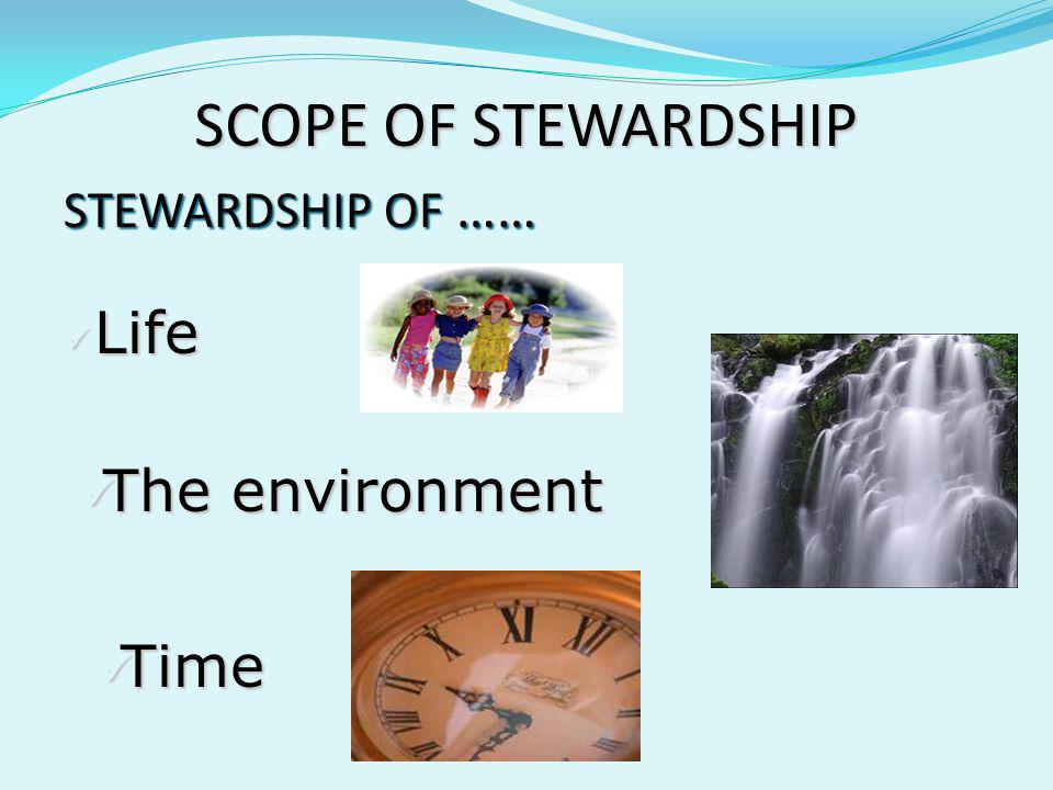 SCOPE OF STEWARDSHIP STEWARDSHIP OF …… Life The environment Time