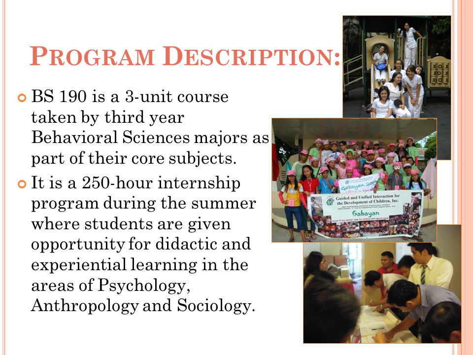 Program Description: BS 190 is a 3-unit course taken by third year Behavioral Sciences majors as part of their core subjects.