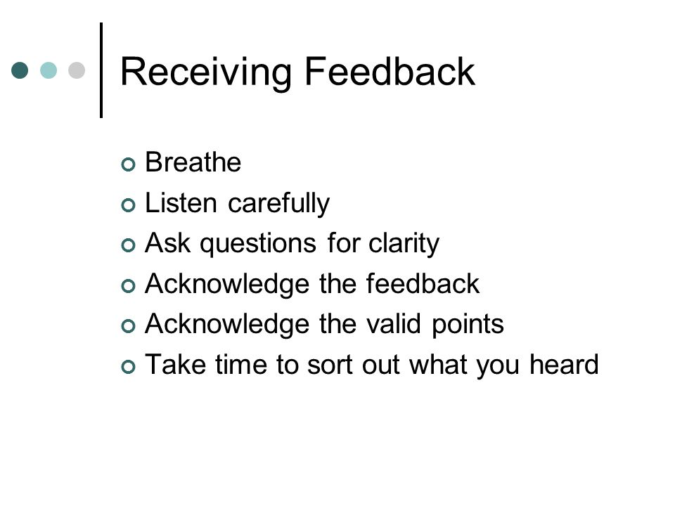 Receiving Feedback Breathe Listen carefully Ask questions for clarity