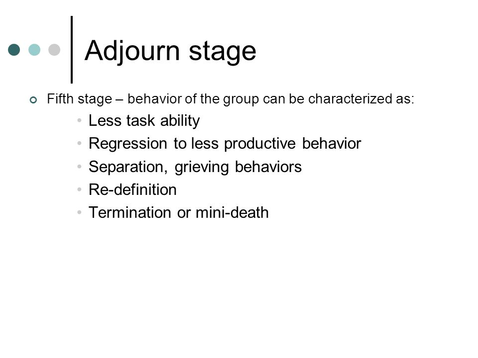 Adjourn stage Less task ability Regression to less productive behavior