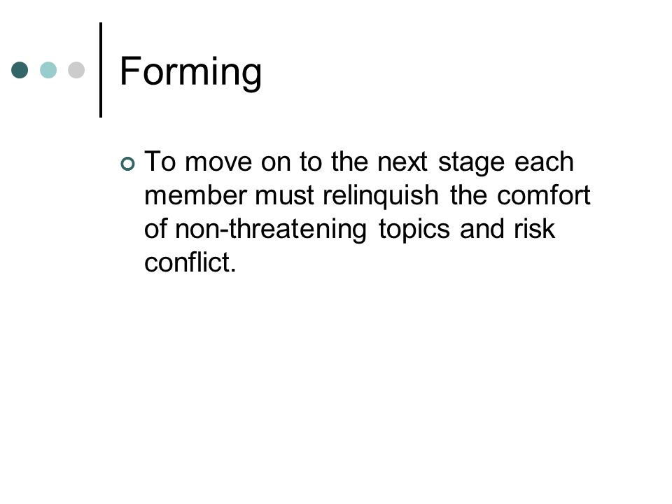 Forming To move on to the next stage each member must relinquish the comfort of non-threatening topics and risk conflict.