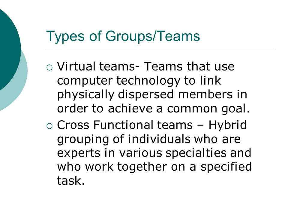 Types of Groups/Teams Virtual teams- Teams that use computer technology to link physically dispersed members in order to achieve a common goal.