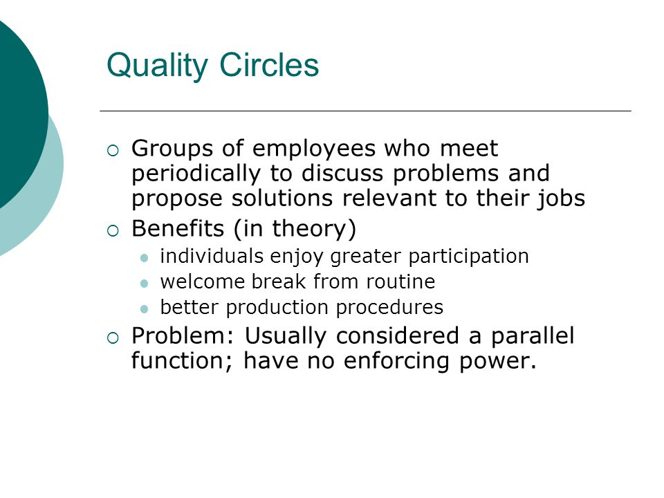 Quality Circles Groups of employees who meet periodically to discuss problems and propose solutions relevant to their jobs.