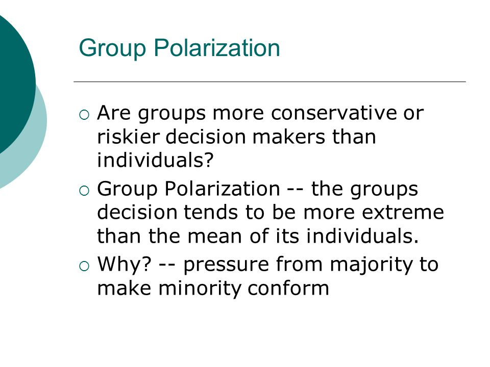 Group Polarization Are groups more conservative or riskier decision makers than individuals