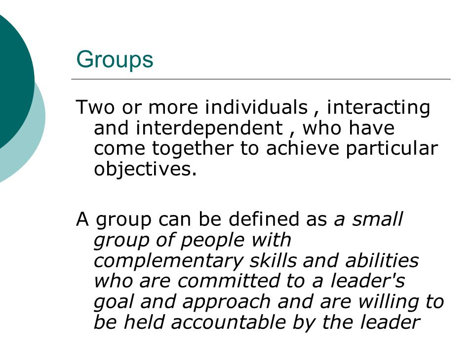Groups Two or more individuals , interacting and interdependent , who have come together to achieve particular objectives.