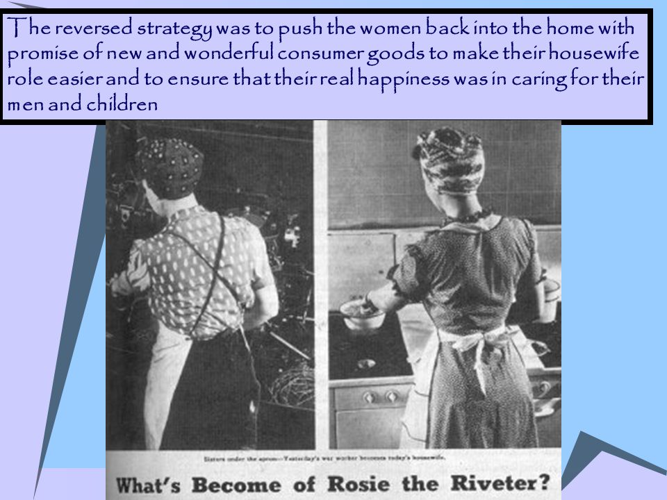 The reversed strategy was to push the women back into the home with promise of new and wonderful consumer goods to make their housewife role easier and to ensure that their real happiness was in caring for their men and children