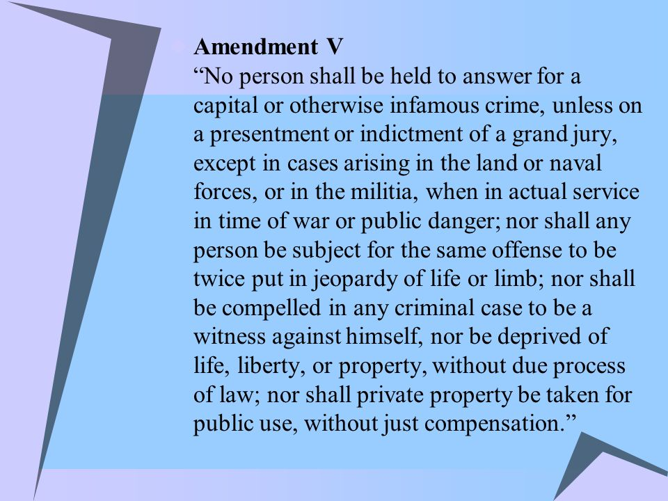 Amendment V No person shall be held to answer for a capital or otherwise infamous crime, unless on a presentment or indictment of a grand jury, except in cases arising in the land or naval forces, or in the militia, when in actual service in time of war or public danger; nor shall any person be subject for the same offense to be twice put in jeopardy of life or limb; nor shall be compelled in any criminal case to be a witness against himself, nor be deprived of life, liberty, or property, without due process of law; nor shall private property be taken for public use, without just compensation.