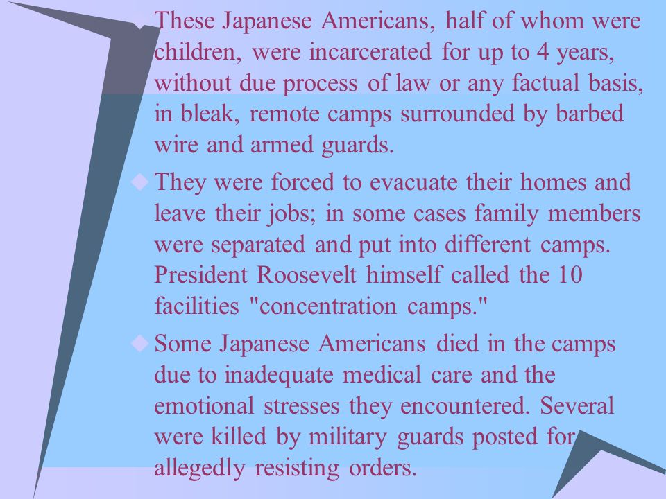 These Japanese Americans, half of whom were children, were incarcerated for up to 4 years, without due process of law or any factual basis, in bleak, remote camps surrounded by barbed wire and armed guards.