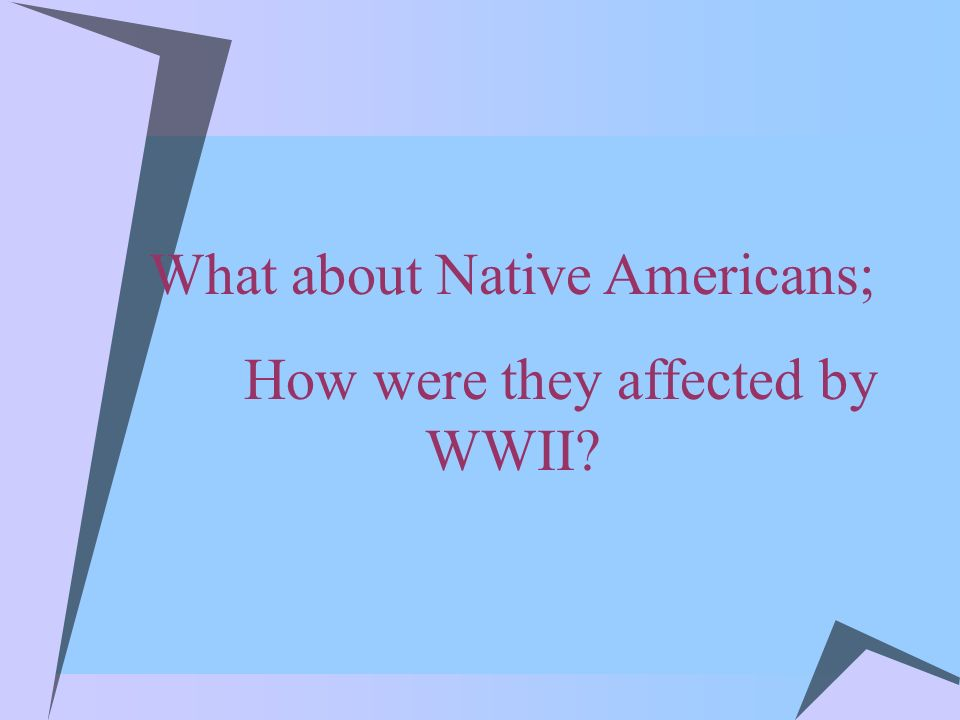 What about Native Americans; How were they affected by WWII