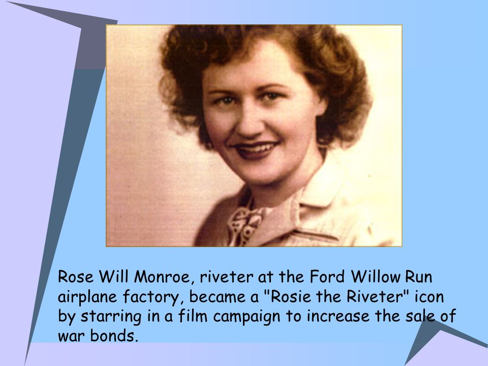 Rose Will Monroe, riveter at the Ford Willow Run airplane factory, became a Rosie the Riveter icon by starring in a film campaign to increase the sale of war bonds.