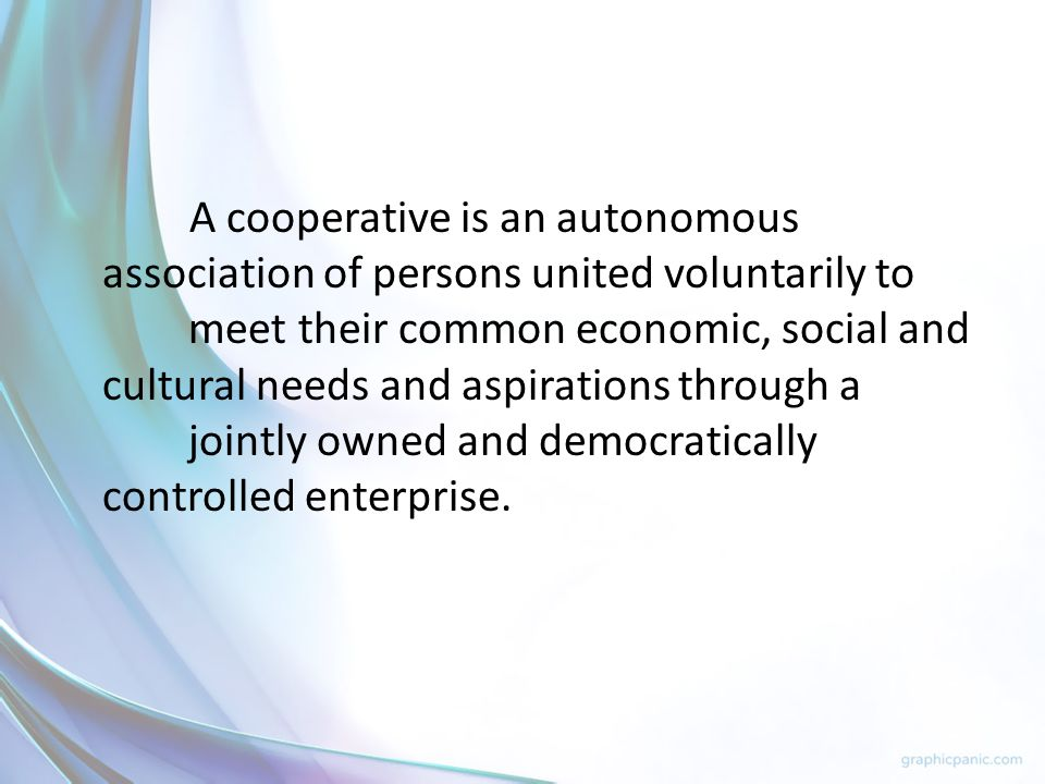 A cooperative is an autonomous association of persons united voluntarily to meet their common economic, social and cultural needs and aspirations through a jointly owned and democratically controlled enterprise.