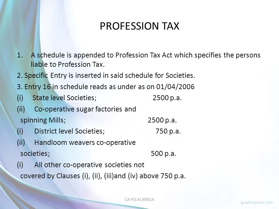 PROFESSION TAX A schedule is appended to Profession Tax Act which specifies the persons liable to Profession Tax.