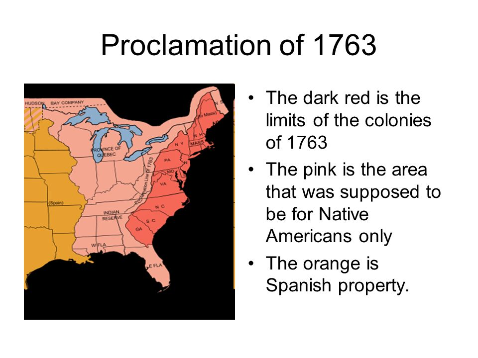 Proclamation of 1763 The dark red is the limits of the colonies of 1763. The pink is the area that was supposed to be for Native Americans only.