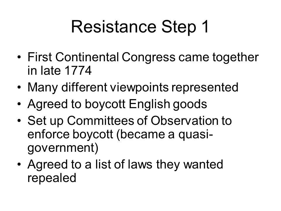 Resistance Step 1 First Continental Congress came together in late 1774. Many different viewpoints represented.